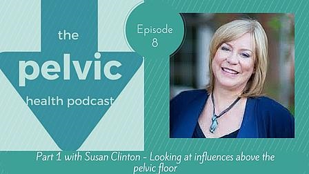 Episode 8 of The Pelvic Health Podcast with Susan Clinton on influences above the pelvic floor